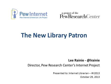 The New Library Patron Lee Rainie Director, Pew Research Center's Internet Project Presented to: Internet Librarian -- #il2013 October 29, 2013.