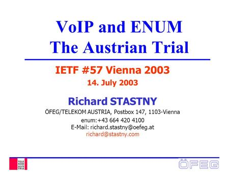 VoIP and ENUM The Austrian Trial IETF #57 Vienna 2003 14. July 2003 Richard STASTNY ÖFEG/TELEKOM AUSTRIA, Postbox 147, 1103-Vienna enum:+43 664 420 4100.
