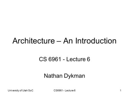 University of Utah SoCCS6961 - Lecture 61 Architecture – An Introduction CS 6961 - Lecture 6 Nathan Dykman.