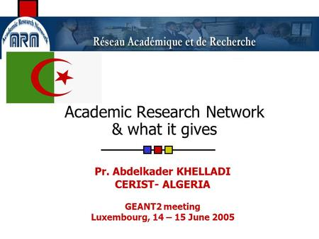 Academic Research Network & what it gives Pr. Abdelkader KHELLADI CERIST- ALGERIA GEANT2 meeting Luxembourg, 14 – 15 June 2005.