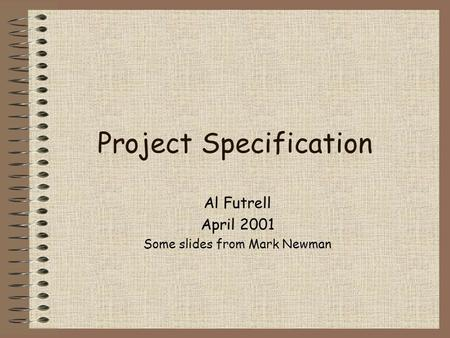 Project Specification Al Futrell April 2001 Some slides from Mark Newman.