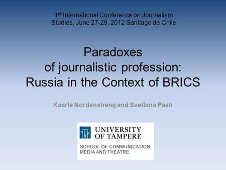 Paradoxes of journalistic profession: Russia in the Context of BRICS Kaarle Nordenstreng and Svetlana Pasti 1 st International Conference on Journalism.