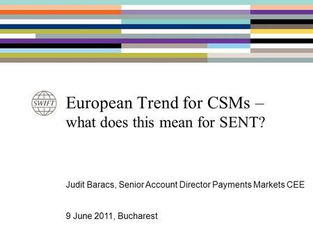 European Trend for CSMs – what does this mean for SENT? Judit Baracs, Senior Account Director Payments Markets CEE 9 June 2011, Bucharest.