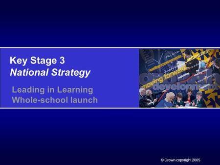 Key Stage 3 National Strategy © Crown copyright 2005 Leading in Learning Whole-school launch.