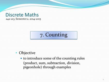Discrete Maths Objective to introduce some of the counting rules (product, sum, subtraction, division, pigeonhole) through examples 242-213, Semester 2,