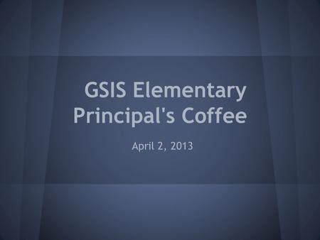 GSIS Elementary Principal's Coffee April 2, 2013.