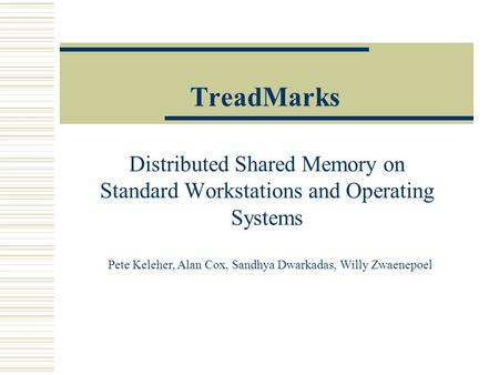TreadMarks Distributed Shared Memory on Standard Workstations and Operating Systems Pete Keleher, Alan Cox, Sandhya Dwarkadas, Willy Zwaenepoel.