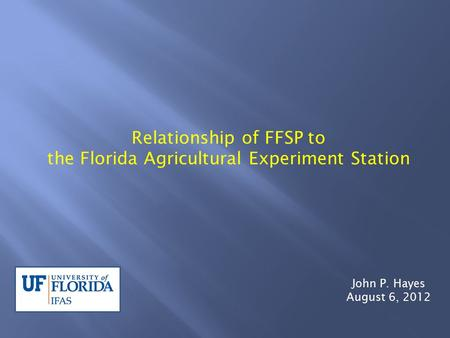 Relationship of FFSP to the Florida Agricultural Experiment Station John P. Hayes August 6, 2012.