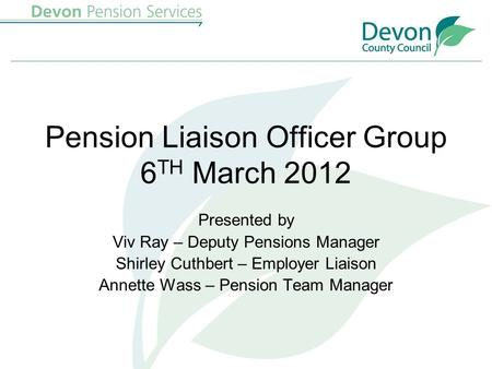 Pension Liaison Officer Group 6 TH March 2012 Presented by Viv Ray – Deputy Pensions Manager Shirley Cuthbert – Employer Liaison Annette Wass – Pension.