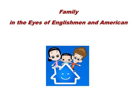 Family in the Eyes of Englishmen and American. Extended family ------ Nuclear family ------ Single-parent family ---- Blended family ------ Stepfamily.