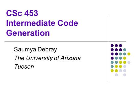 CSc 453 Intermediate Code Generation Saumya Debray The University of Arizona Tucson.
