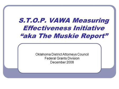 "S.T.O.P. VAWA Measuring Effectiveness Initiative ""aka The Muskie Report"" Oklahoma District Attorneys Council Federal Grants Division December 2008."