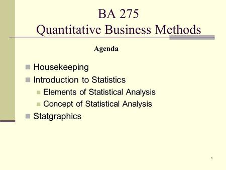1 BA 275 Quantitative Business Methods Housekeeping Introduction to Statistics Elements of Statistical Analysis Concept of Statistical Analysis Statgraphics.