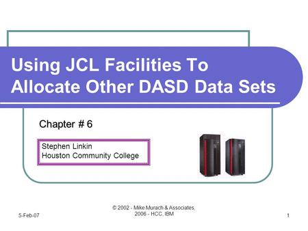 Stephen Linkin Houston Community College 5-Feb-07 © 2002 - Mike Murach & Associates, 2006 - HCC, IBM 1 Using JCL Facilities To Allocate Other DASD Data.