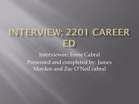 Interviewee: Ernie Cabral Presented and completed by: James Morden and Zac O'Neil cabral.