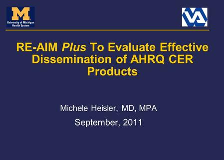 RE-AIM Plus To Evaluate Effective Dissemination of AHRQ CER Products Michele Heisler, MD, MPA September, 2011.