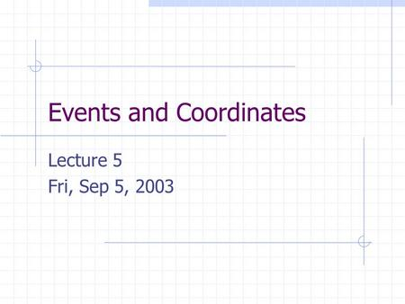 Events and Coordinates Lecture 5 Fri, Sep 5, 2003.