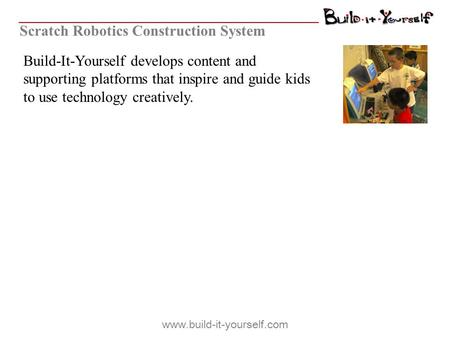 Build-It-Yourself develops content and supporting platforms that inspire and guide kids to use technology creatively. Scratch Robotics Construction System.