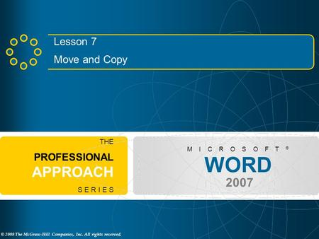 © 2008 The McGraw-Hill Companies, Inc. All rights reserved. WORD 2007 M I C R O S O F T ® THE PROFESSIONAL APPROACH S E R I E S Lesson 7 Move and Copy.