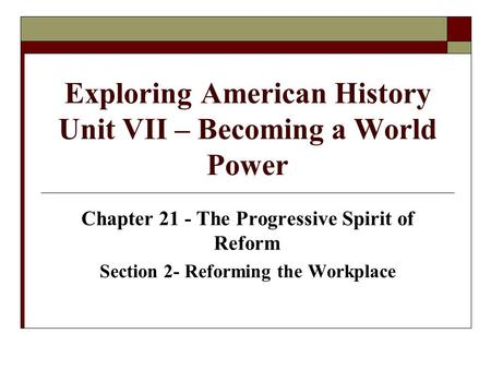 Exploring American History Unit VII – Becoming a World Power Chapter 21 - The Progressive Spirit of Reform Section 2- Reforming the Workplace.