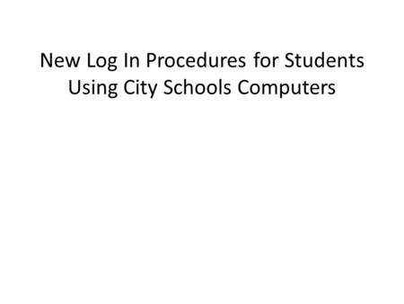 New Log In Procedures for Students Using City Schools Computers.