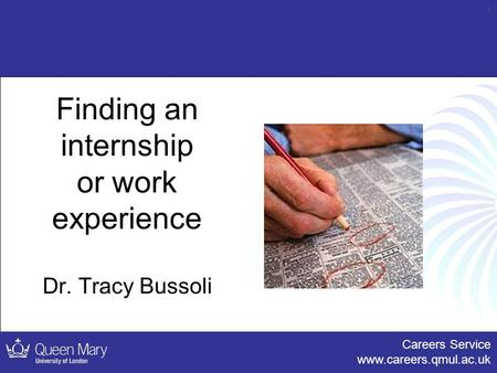 Careers Service www.careers.qmul.ac.uk 1 Finding an internship or work experience Dr. Tracy Bussoli.