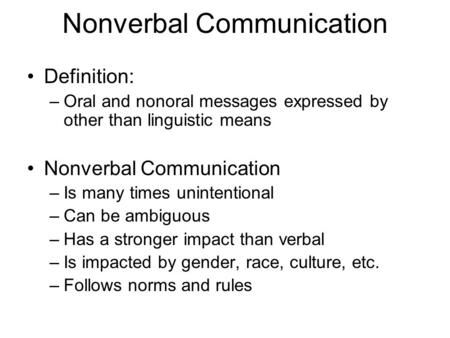 Nonverbal Communication Definition: –Oral and nonoral messages expressed by other than linguistic means Nonverbal Communication –Is many times unintentional.