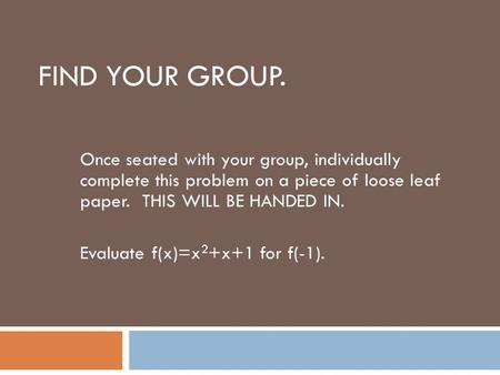 Find your group. Once seated with your group, individually complete this problem on a piece of loose leaf paper. THIS WILL BE HANDED IN. Evaluate f(x)=x2+x+1.