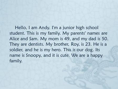 Hello, I am Andy. I'm a junior high school student. This is my family. My parents' names are Alice and Sam. My mom is 49, and my dad is 50. They are dentists.