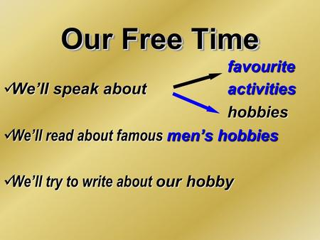 Our Free Time favourite We'll speak about activities We'll speak about activitieshobbies We'll read about famous mеn's hobbies We'll read about famous.