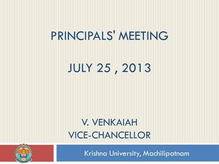 PRINCIPALS' MEETING JULY 25, 2013 Krishna University, Machilipatnam V. VENKAIAH VICE-CHANCELLOR.
