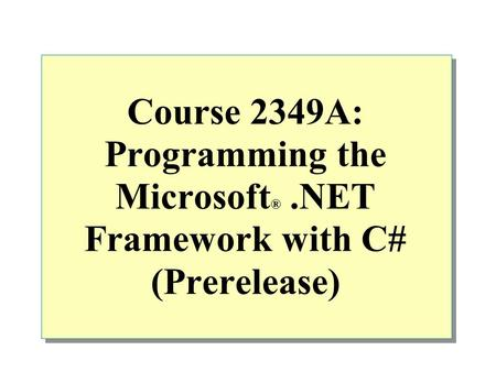Course 2349A: Programming the Microsoft ®.NET Framework with C# (Prerelease)