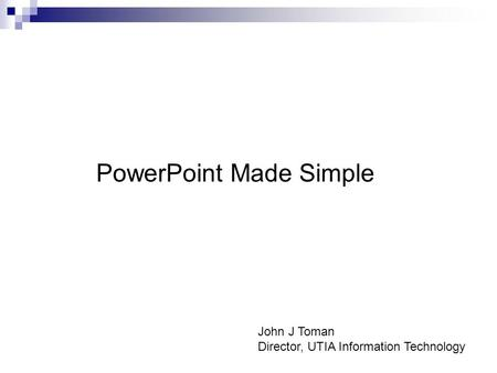 PowerPoint Made Simple John J Toman Director, UTIA Information Technology.