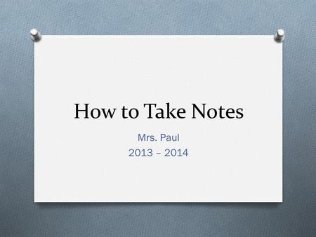 How to Take Notes Mrs. Paul 2013 – 2014. Step 1: Get Prepared O Gather all the materials you may need O Notebook/Filler Paper O Pen or pencil O Internet-capable.