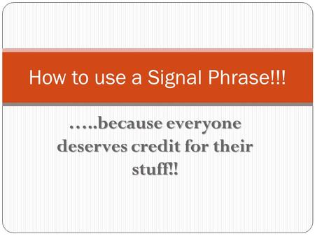 …..because everyone deserves credit for their stuff!! How to use a Signal Phrase!!!