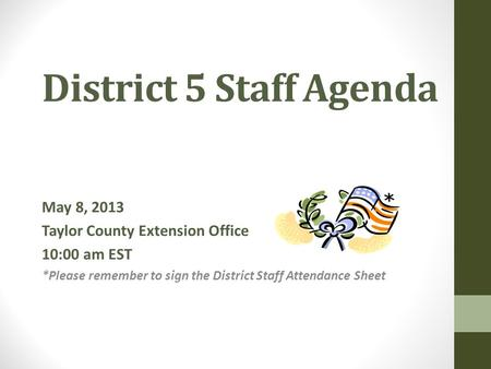 District 5 Staff Agenda May 8, 2013 Taylor County Extension Office 10:00 am EST *Please remember to sign the District Staff Attendance Sheet.