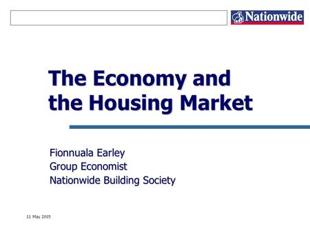 11 May 2005 The Economy and the Housing Market Fionnuala Earley Group Economist Nationwide Building Society.