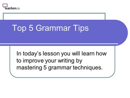Top 5 Grammar Tips In today's lesson you will learn how to improve your writing by mastering 5 grammar techniques.