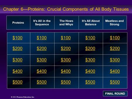 © 2012 Pearson Education, Inc. Chapter 6—Proteins: Crucial Components of All Body Tissues $100 $200 $300 $400 $500 $100$100$100 $200 $300 $400 $500 Proteins.