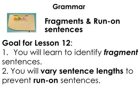 Grammar Fragments & Run-on sentences Goal for Lesson 12 : 1.You will learn to identify fragment sentences. 2. You will vary sentence lengths to prevent.