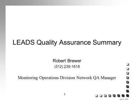 1 Dec. 8, 1997 LEADS Quality Assurance Summary Robert Brewer (512) 239-1618 Monitoring Operations Division Network QA Manager.