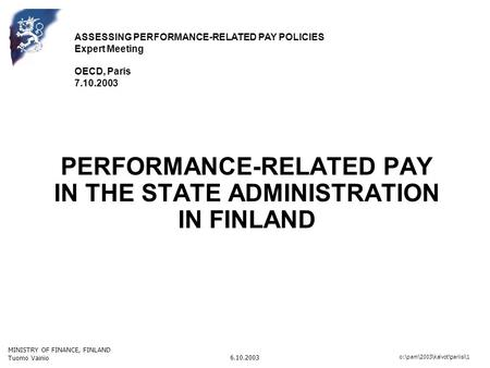MINISTRY OF FINANCE, FINLAND Tuomo Vainio 6.10.2003 o:\pam\2003\kalvot\pariisi\1 PERFORMANCE-RELATED PAY IN THE STATE ADMINISTRATION IN FINLAND ASSESSING.