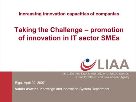 Increasing innovation capacities of companies Taking the Challenge – promotion of innovation in IT sector SMEs Riga, April 20, 2007 Valdis Avotins, Knowlege.