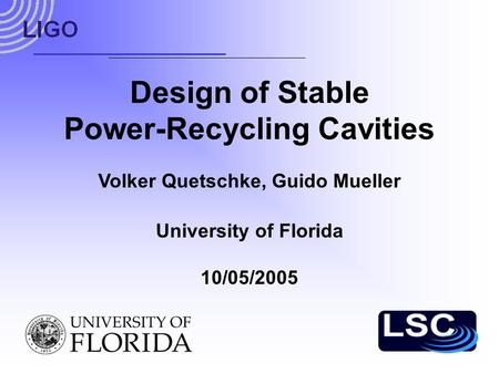 Design of Stable Power-Recycling Cavities University of Florida 10/05/2005 Volker Quetschke, Guido Mueller.