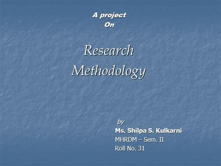 Research Methodology A project On by Ms. Shilpa S. Kulkarni