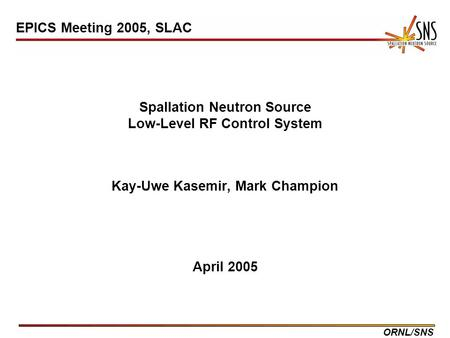 ORNL/SNS Spallation Neutron Source Low-Level RF Control System Kay-Uwe Kasemir, Mark Champion April 2005 EPICS Meeting 2005, SLAC.