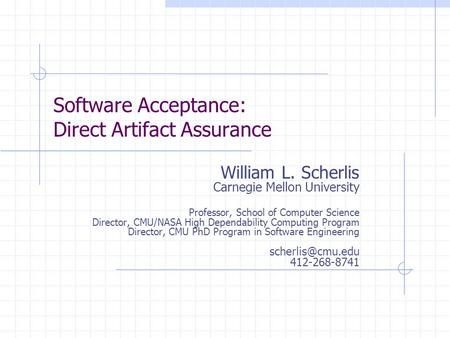Software Acceptance: Direct Artifact Assurance William L. Scherlis Carnegie Mellon University Professor, School of Computer Science Director, CMU/NASA.