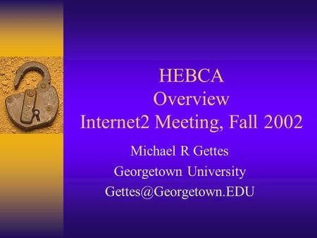 HEBCA Overview Internet2 Meeting, Fall 2002 Michael R Gettes Georgetown University