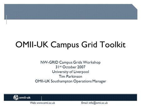 Web:    OMII-UK Campus Grid Toolkit NW-GRID Campus Grids Workshop 31 st October 2007 University of Liverpool Tim Parkinson.