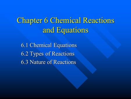 Chapter 6 Chemical Reactions and Equations 6.1 Chemical Equations 6.2 Types of Reactions 6.3 Nature of Reactions.
